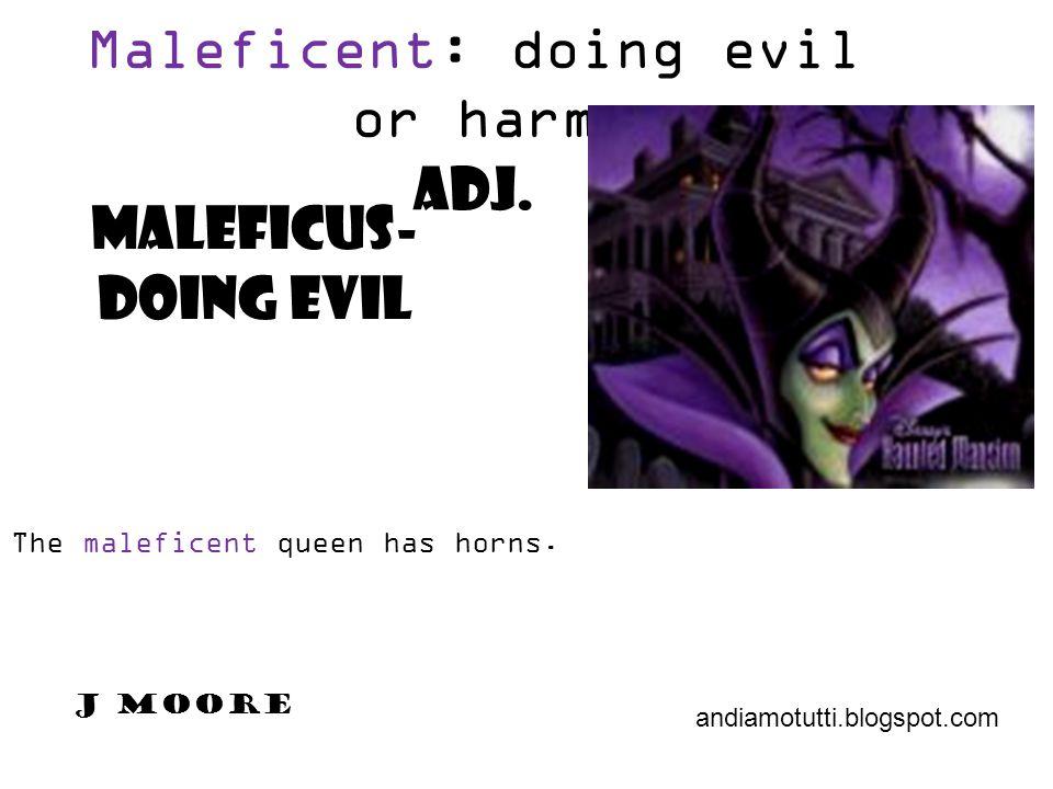 Maleficent: doing evil or harm adj. Maleficus- doing evil The maleficent queen has horns. andiamotutti.blogspot.com J Moore