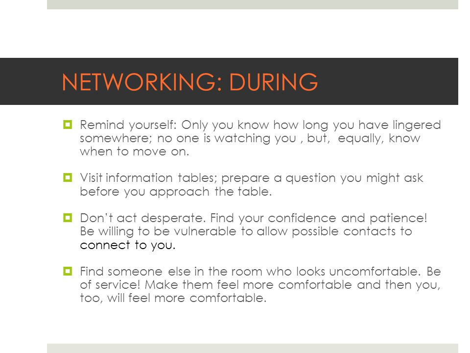 NETWORKING: DURING  Remind yourself: Only you know how long you have lingered somewhere; no one is watching you, but, equally, know when to move on.