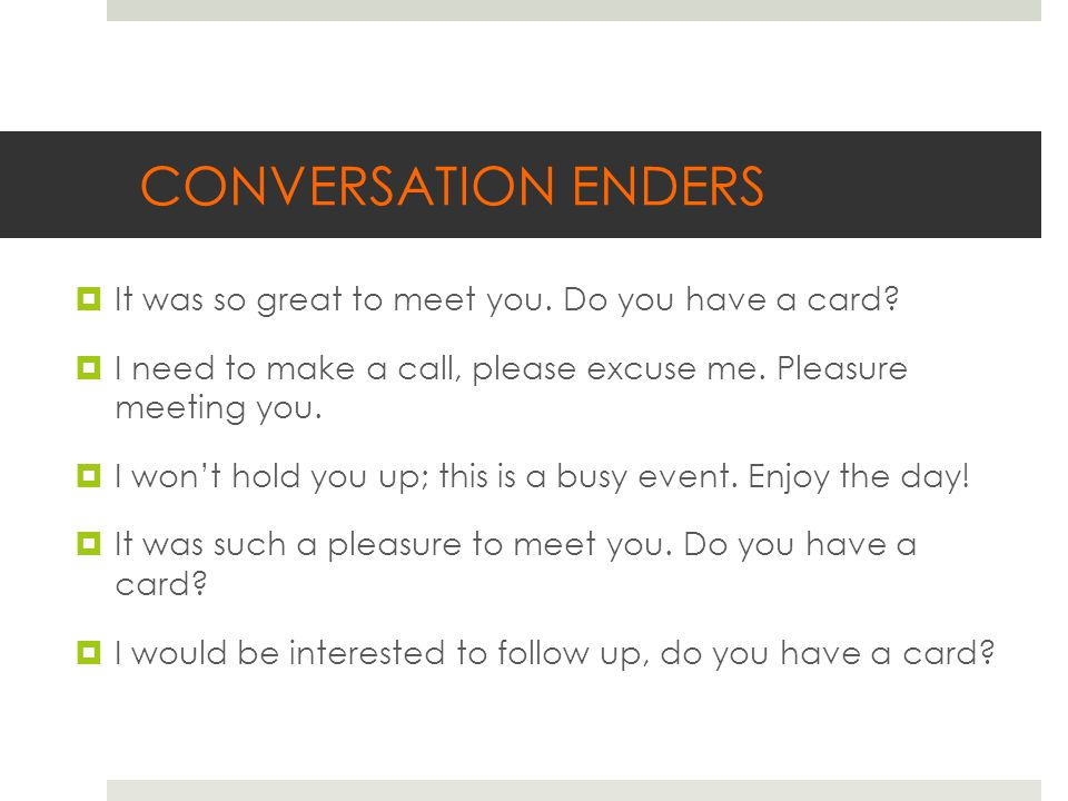 CONVERSATION ENDERS  It was so great to meet you.