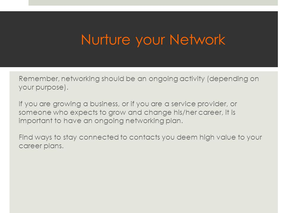 Nurture your Network Remember, networking should be an ongoing activity (depending on your purpose).