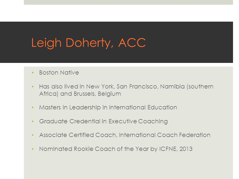 Leigh Doherty, ACC Boston Native Has also lived in New York, San Francisco, Namibia (southern Africa) and Brussels, Belgium Masters in Leadership in International Education Graduate Credential in Executive Coaching Associate Certified Coach, International Coach Federation Nominated Rookie Coach of the Year by ICFNE, 2013