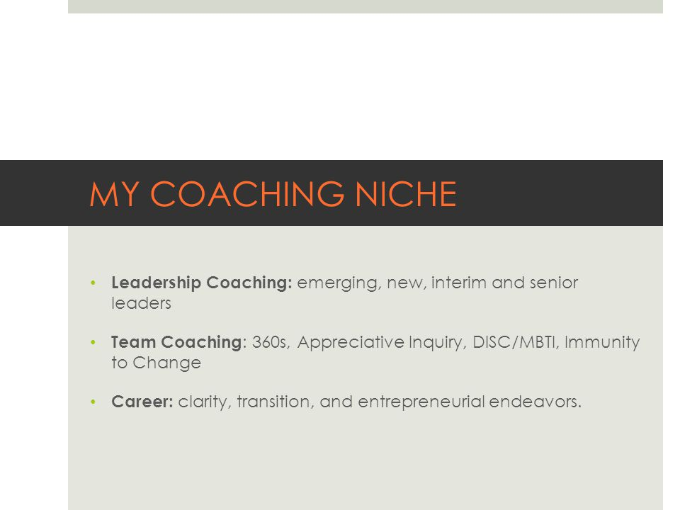 MY COACHING NICHE Leadership Coaching: emerging, new, interim and senior leaders Team Coaching : 360s, Appreciative Inquiry, DISC/MBTI, Immunity to Change Career: clarity, transition, and entrepreneurial endeavors.