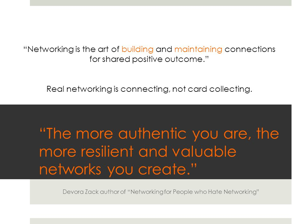 The more authentic you are, the more resilient and valuable networks you create. Devora Zack author of Networking for People who Hate Networking Networking is the art of building and maintaining connections for shared positive outcome. Real networking is connecting, not card collecting.