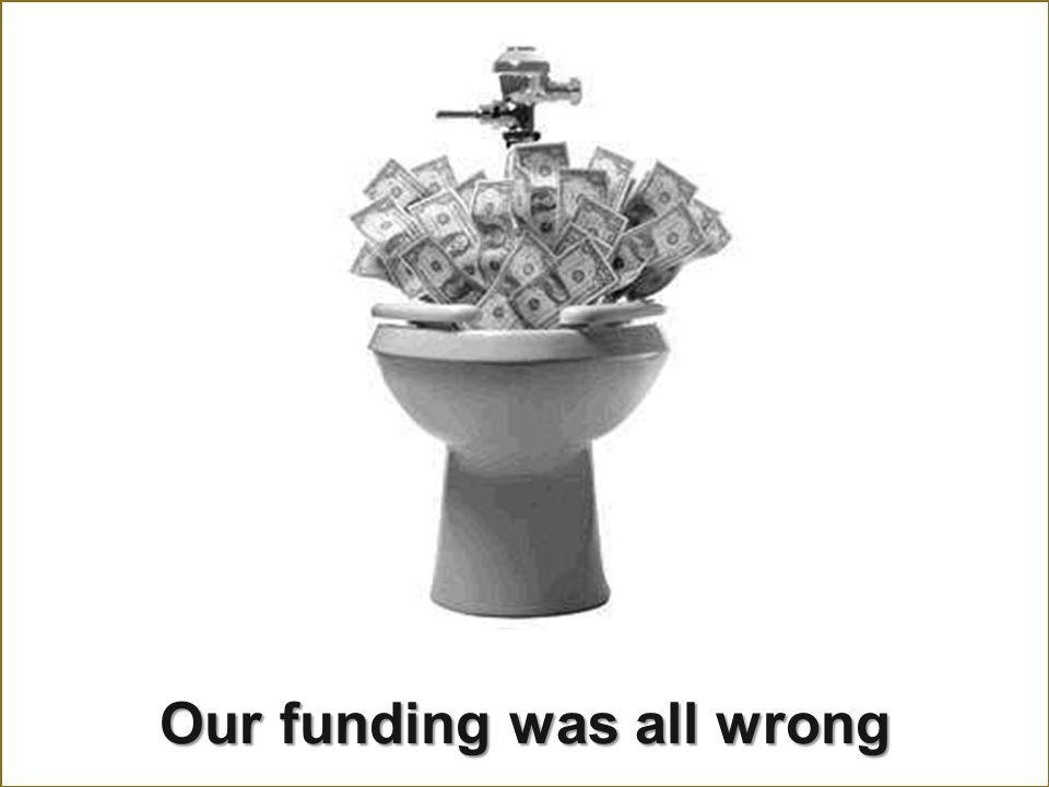 Our funding was all wrong