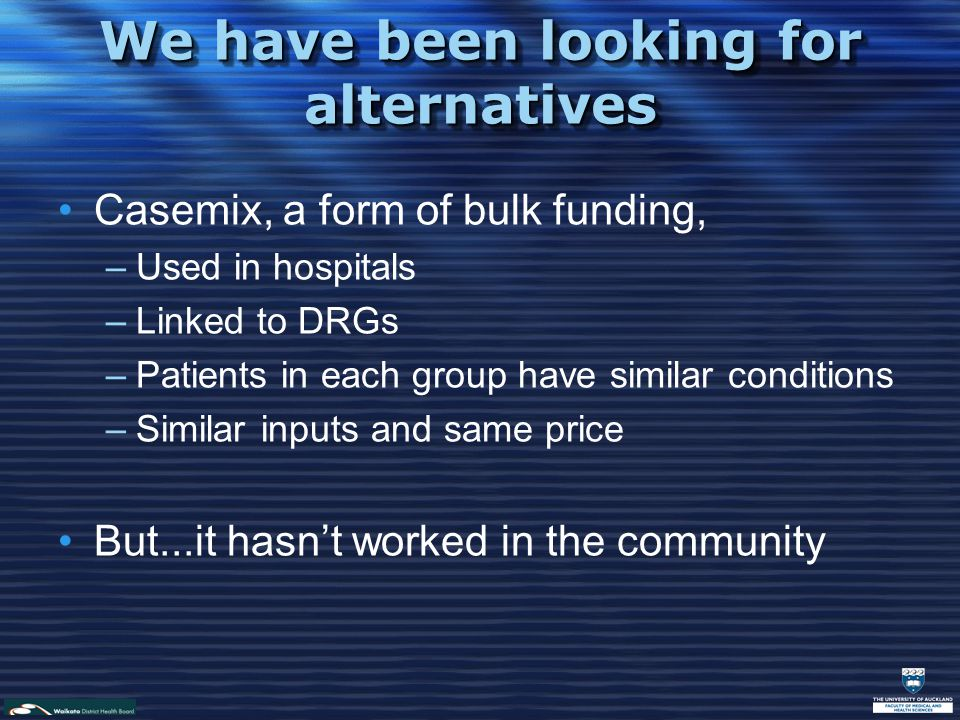 We have been looking for alternatives Casemix, a form of bulk funding, –Used in hospitals –Linked to DRGs –Patients in each group have similar conditions –Similar inputs and same price But...it hasn't worked in the community