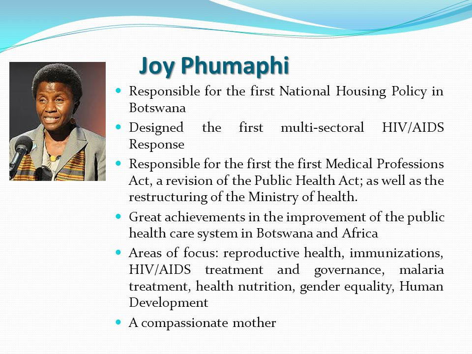 Joy Phumaphi Responsible for the first National Housing Policy in Botswana Designed the first multi-sectoral HIV/AIDS Response Responsible for the first the first Medical Professions Act, a revision of the Public Health Act; as well as the restructuring of the Ministry of health.