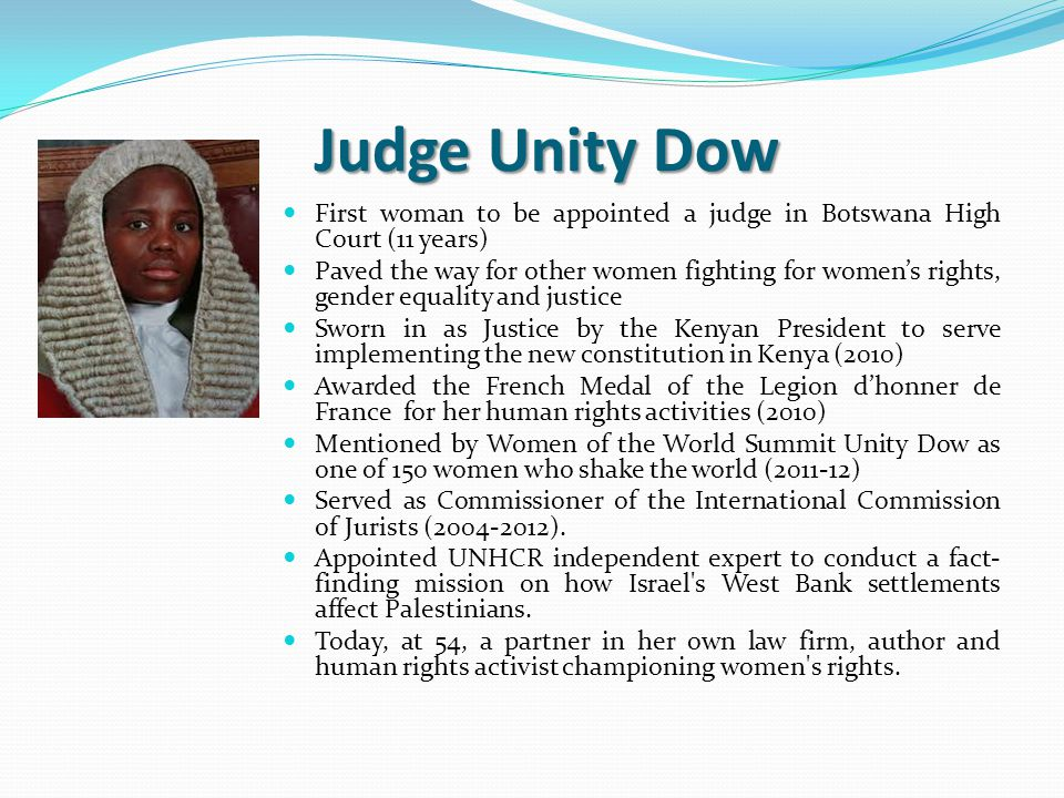 Judge Unity Dow First woman to be appointed a judge in Botswana High Court (11 years) Paved the way for other women fighting for women's rights, gender equality and justice Sworn in as Justice by the Kenyan President to serve implementing the new constitution in Kenya (2010) Awarded the French Medal of the Legion d'honner de France for her human rights activities (2010) Mentioned by Women of the World Summit Unity Dow as one of 150 women who shake the world (2011-12) Served as Commissioner of the International Commission of Jurists (2004-2012).