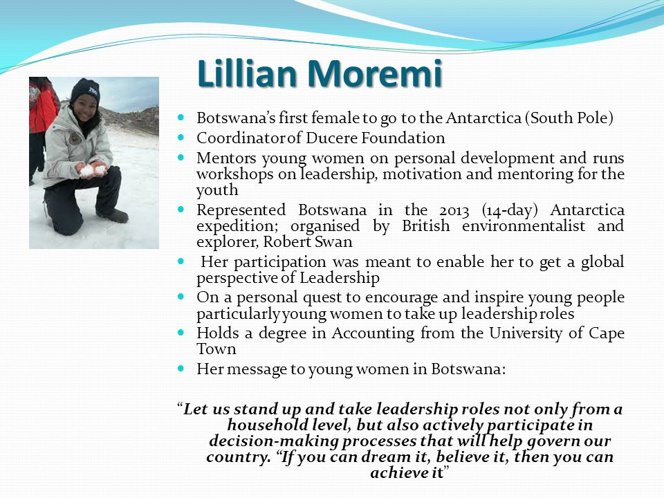 Lillian Moremi Botswana's first female to go to the Antarctica (South Pole) Coordinator of Ducere Foundation Mentors young women on personal development and runs workshops on leadership, motivation and mentoring for the youth Represented Botswana in the 2013 (14-day) Antarctica expedition; organised by British environmentalist and explorer, Robert Swan Her participation was meant to enable her to get a global perspective of Leadership On a personal quest to encourage and inspire young people particularly young women to take up leadership roles Holds a degree in Accounting from the University of Cape Town Her message to young women in Botswana: Let us stand up and take leadership roles not only from a household level, but also actively participate in decision-making processes that will help govern our country.