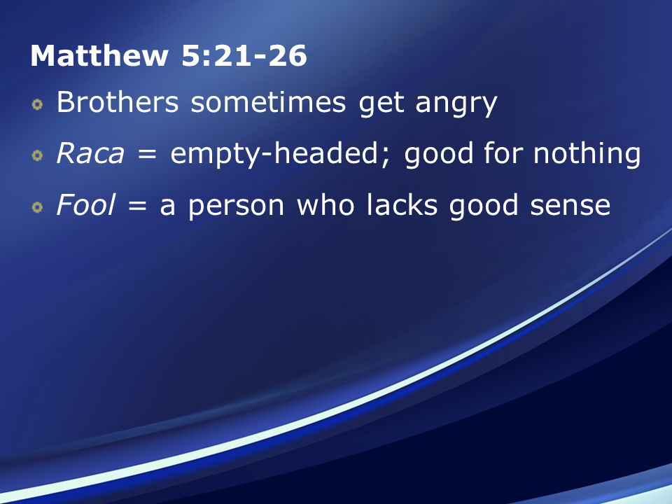 Matthew 5:21-26 Brothers sometimes get angry Raca = empty-headed; good for nothing Fool = a person who lacks good sense
