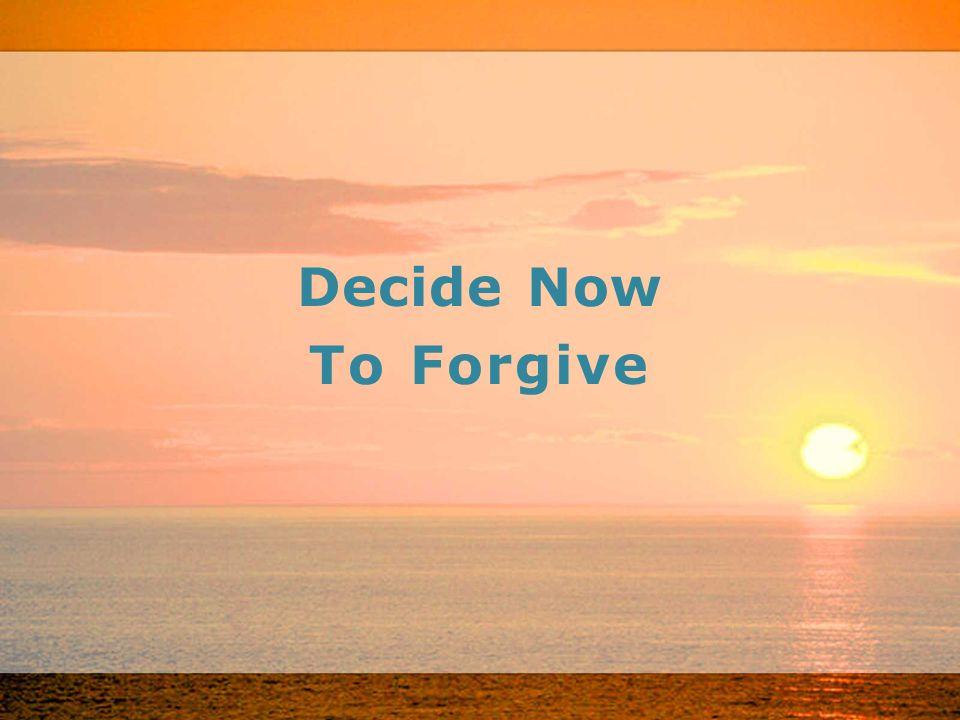Decide Now To Forgive