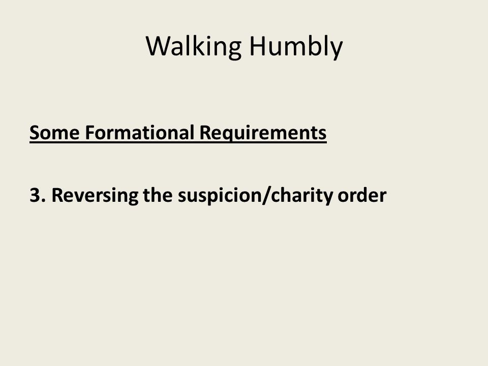 Walking Humbly Some Formational Requirements 3. Reversing the suspicion/charity order