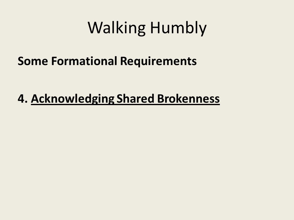 Walking Humbly Some Formational Requirements 4. Acknowledging Shared Brokenness