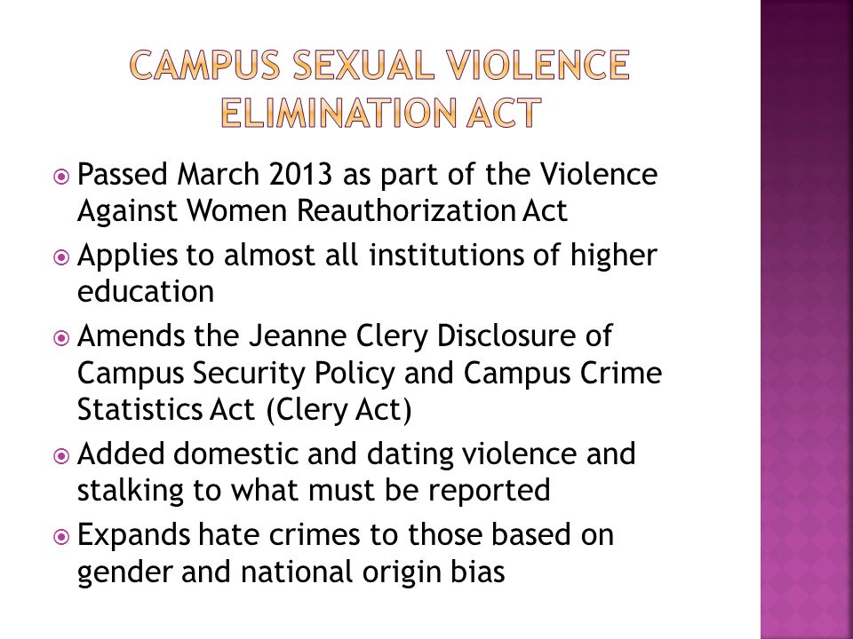  Passed March 2013 as part of the Violence Against Women Reauthorization Act  Applies to almost all institutions of higher education  Amends the Je