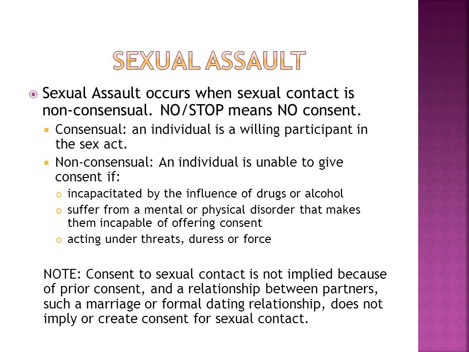  Sexual Assault occurs when sexual contact is non-consensual. NO/STOP means NO consent.  Consensual: an individual is a willing participant in the s
