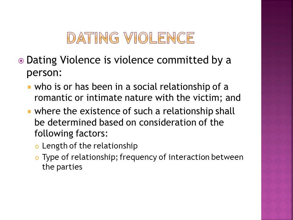  Dating Violence is violence committed by a person:  who is or has been in a social relationship of a romantic or intimate nature with the victim; a