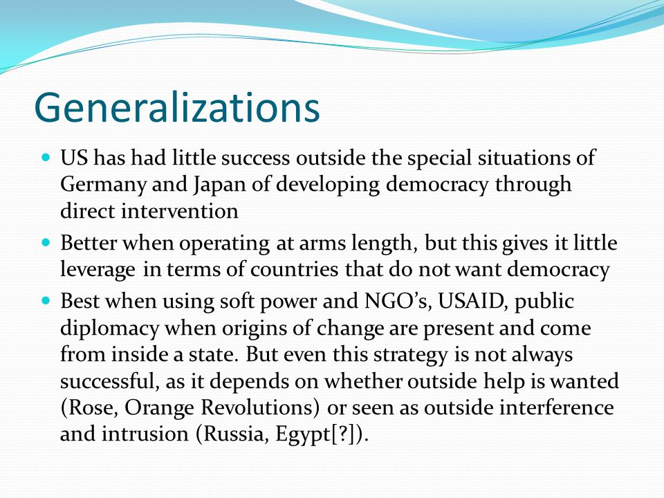 Generalizations US has had little success outside the special situations of Germany and Japan of developing democracy through direct intervention Better when operating at arms length, but this gives it little leverage in terms of countries that do not want democracy Best when using soft power and NGO's, USAID, public diplomacy when origins of change are present and come from inside a state.