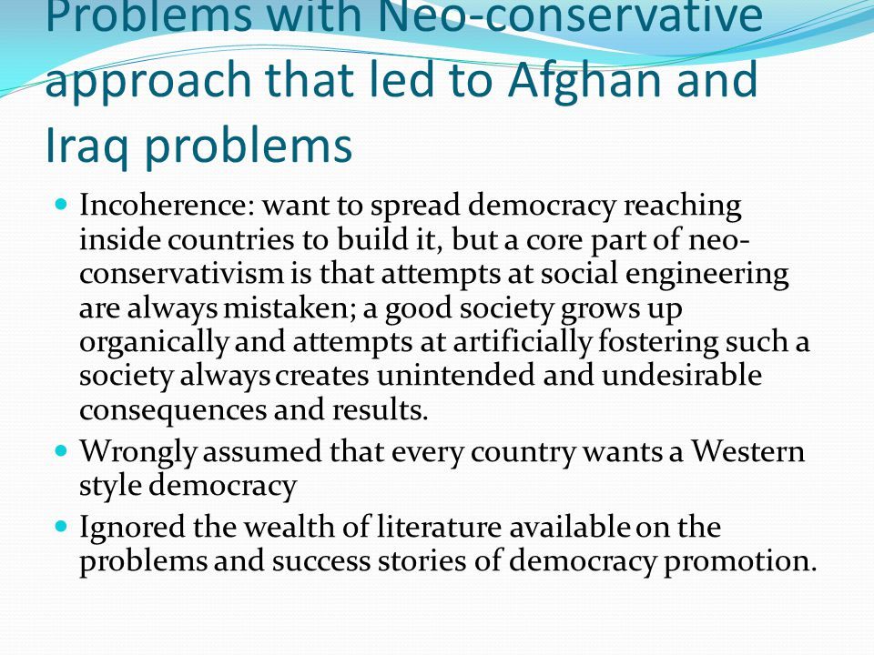 Problems with Neo-conservative approach that led to Afghan and Iraq problems Incoherence: want to spread democracy reaching inside countries to build it, but a core part of neo- conservativism is that attempts at social engineering are always mistaken; a good society grows up organically and attempts at artificially fostering such a society always creates unintended and undesirable consequences and results.