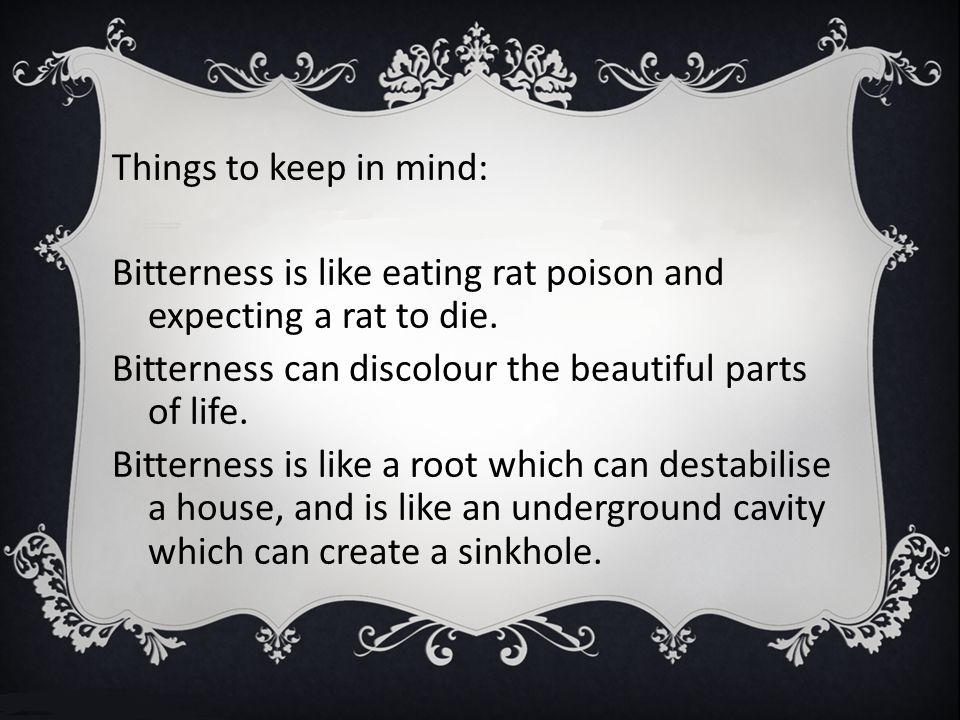 Things to keep in mind: Bitterness is like eating rat poison and expecting a rat to die. Bitterness can discolour the beautiful parts of life. Bittern