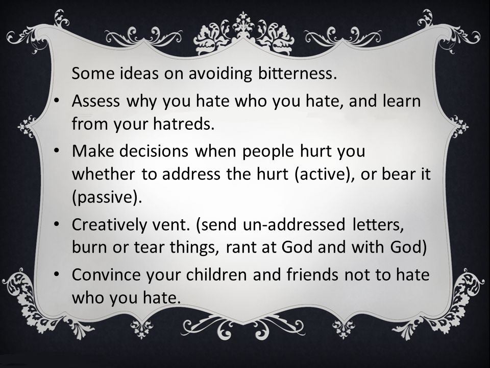 Some ideas on avoiding bitterness.Assess why you hate who you hate, and learn from your hatreds.