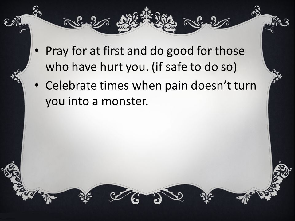 Pray for at first and do good for those who have hurt you.