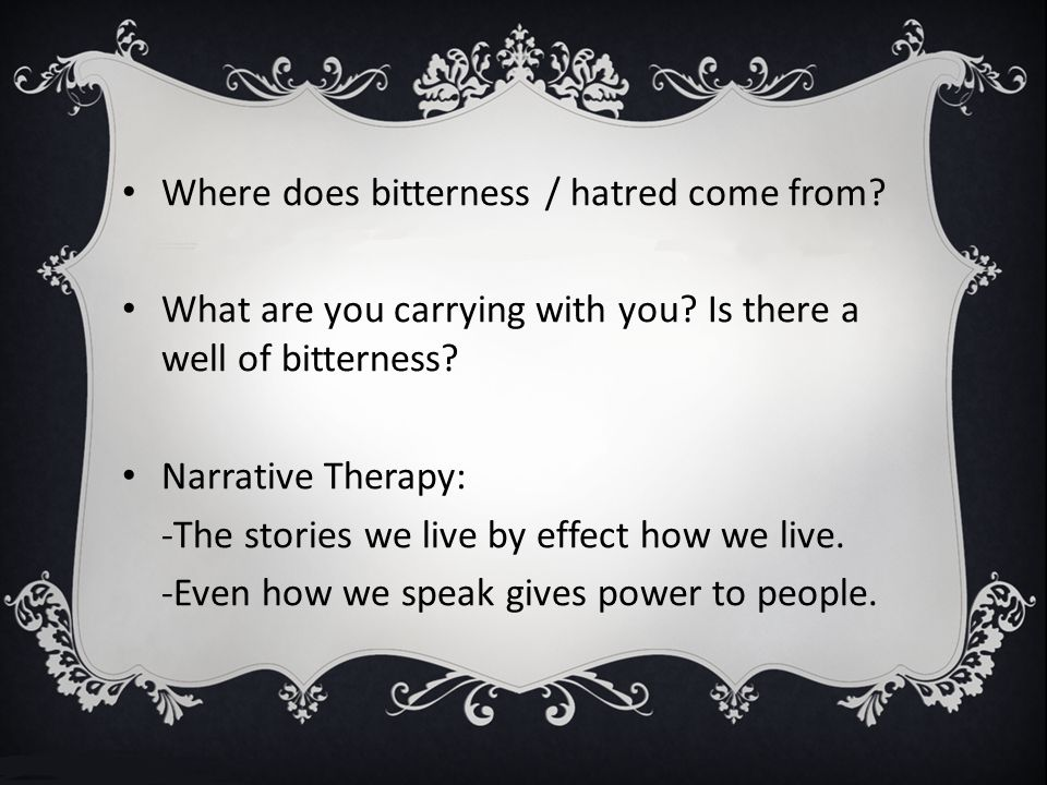 Where does bitterness / hatred come from.What are you carrying with you.