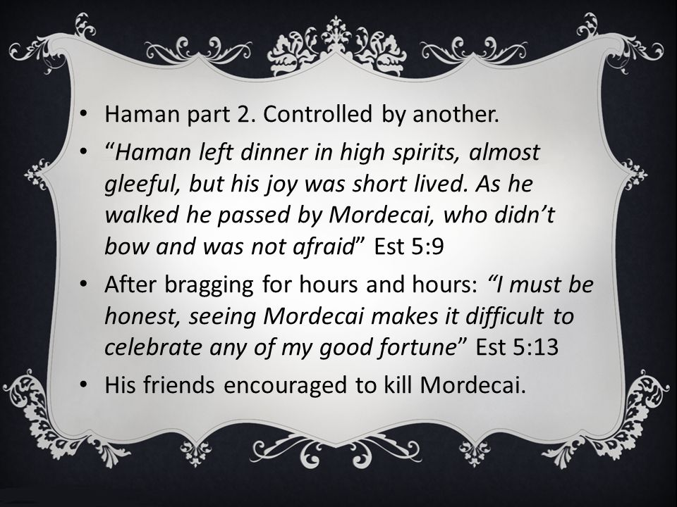 """Haman part 2. Controlled by another. """"Haman left dinner in high spirits, almost gleeful, but his joy was short lived. As he walked he passed by Mordec"""