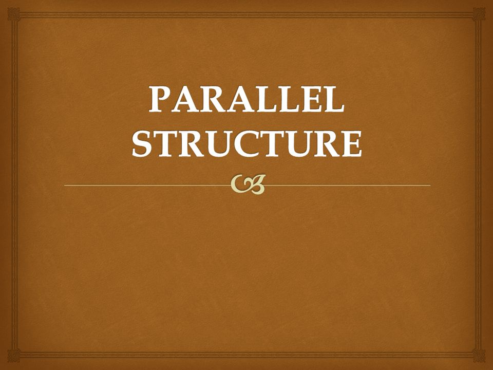   We want our sentences -  but especially our ITEMS IN A SERIES –  to be parallel in structure  that is, to be of the same grammatical structure.