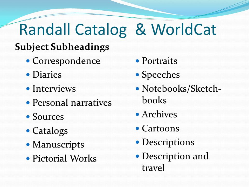 Randall Catalog & WorldCat Subject Subheadings Correspondence Diaries Interviews Personal narratives Sources Catalogs Manuscripts Pictorial Works Portraits Speeches Notebooks/Sketch- books Archives Cartoons Descriptions Description and travel