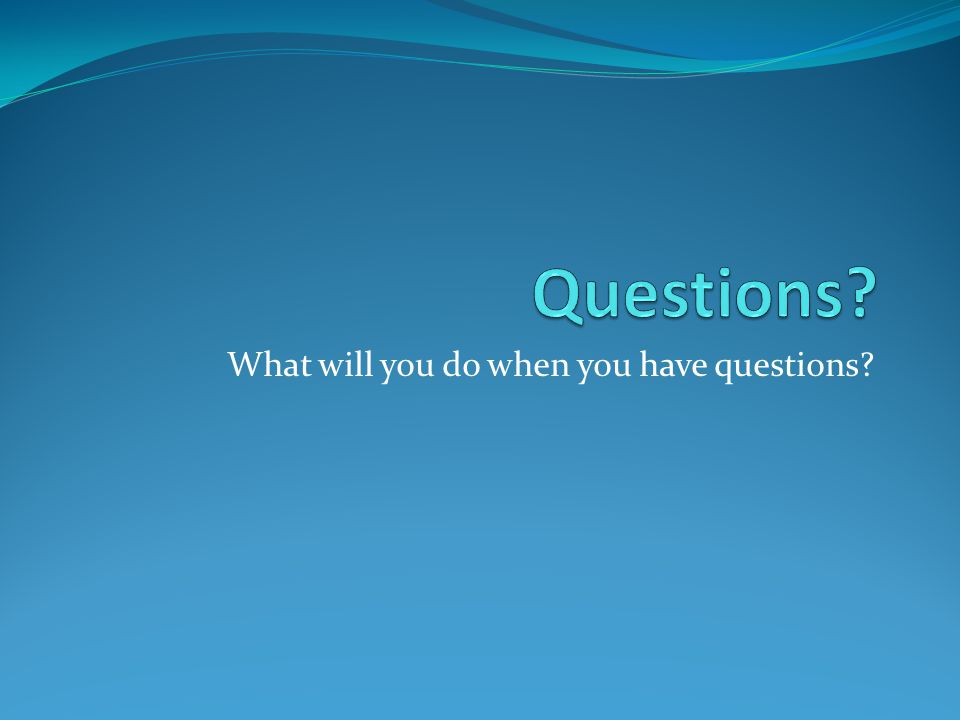 What will you do when you have questions