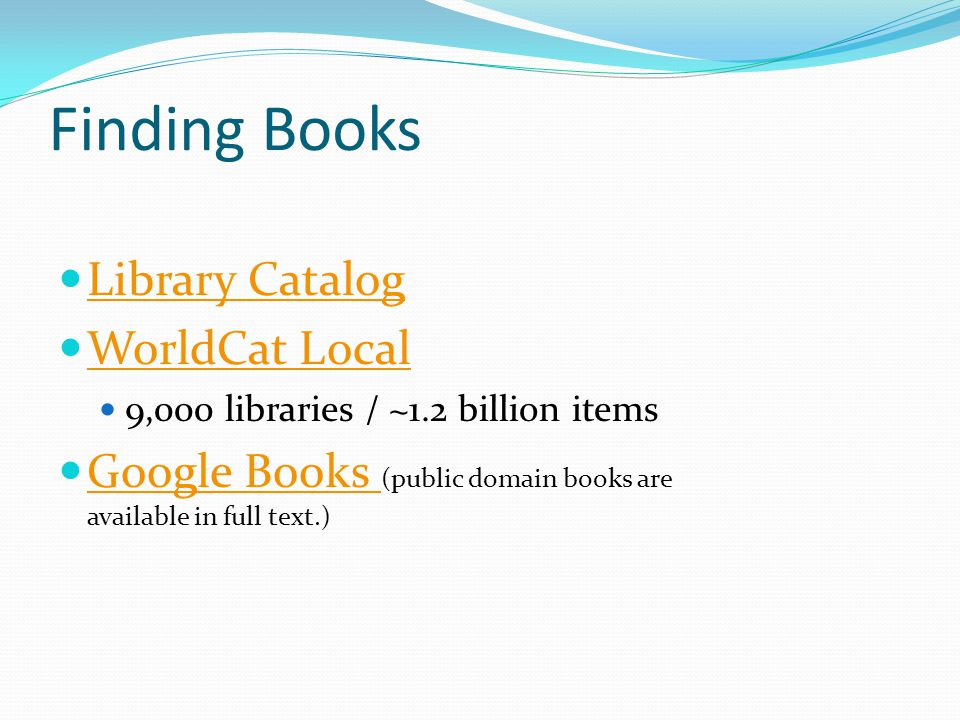 Finding Books Library Catalog WorldCat Local 9,000 libraries / ~1.2 billion items Google Books (public domain books are available in full text.) Google Books