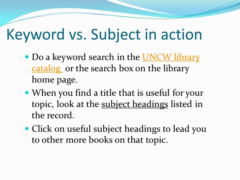 Keyword vs. Subject in action Do a keyword search in the UNCW library catalog or the search box on the library home page.UNCW library catalog When you
