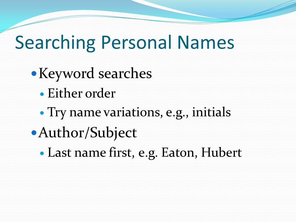 Searching Personal Names Keyword searches Either order Try name variations, e.g., initials Author/Subject Last name first, e.g.