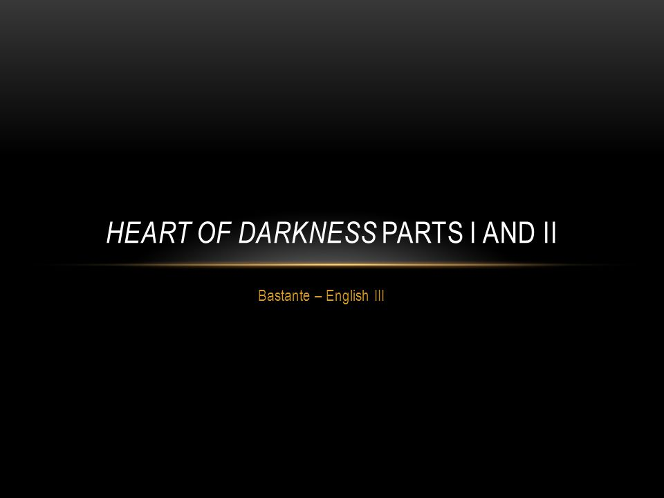 Bastante – English III HEART OF DARKNESS PARTS I AND II