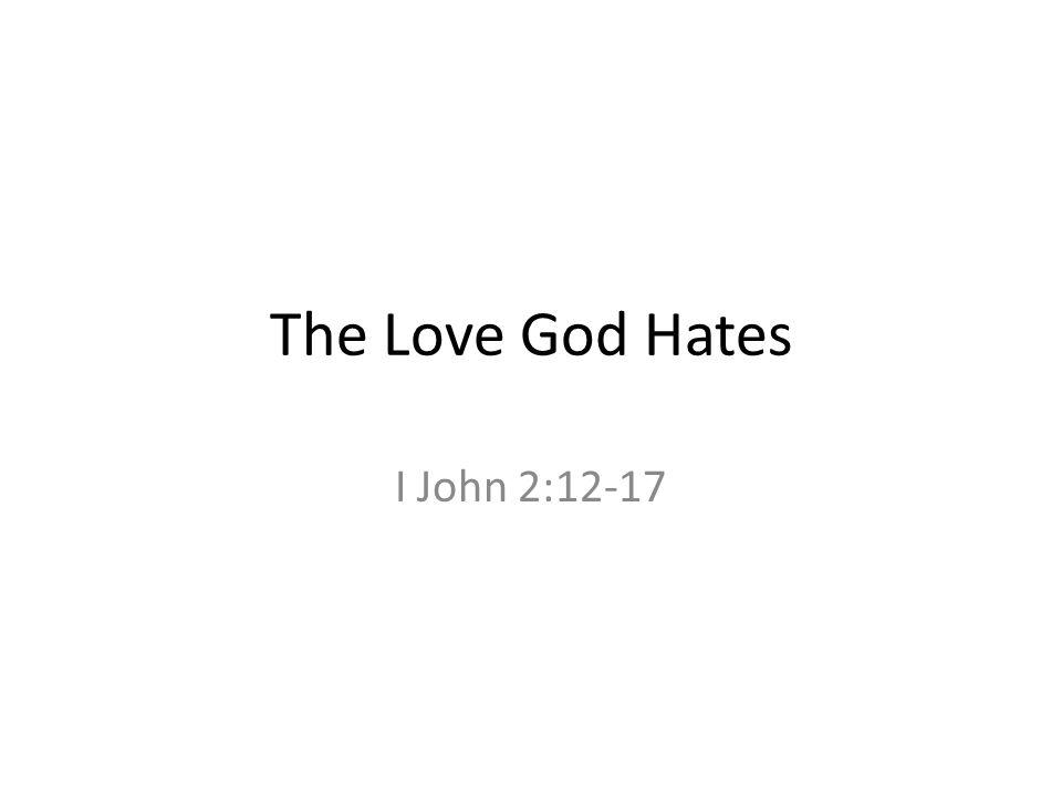 The Love God Hates I John 2:12-17