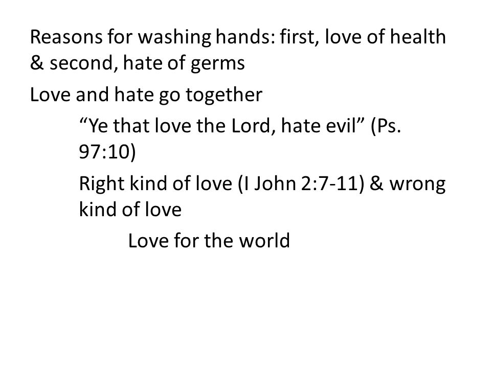 Reasons for washing hands: first, love of health & second, hate of germs Love and hate go together Ye that love the Lord, hate evil (Ps.