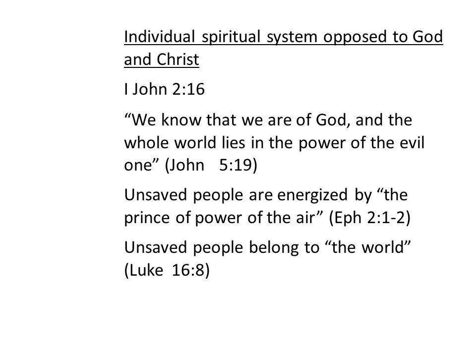 Individual spiritual system opposed to God and Christ I John 2:16 We know that we are of God, and the whole world lies in the power of the evil one (John 5:19) Unsaved people are energized by the prince of power of the air (Eph 2:1-2) Unsaved people belong to the world (Luke 16:8)