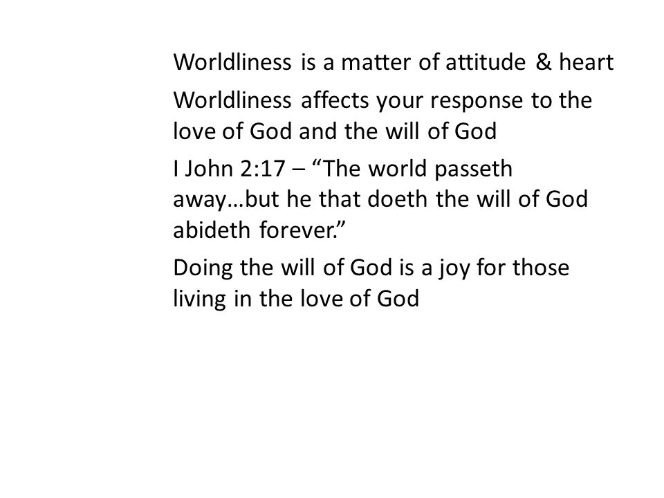 Worldliness is a matter of attitude & heart Worldliness affects your response to the love of God and the will of God I John 2:17 – The world passeth away…but he that doeth the will of God abideth forever. Doing the will of God is a joy for those living in the love of God