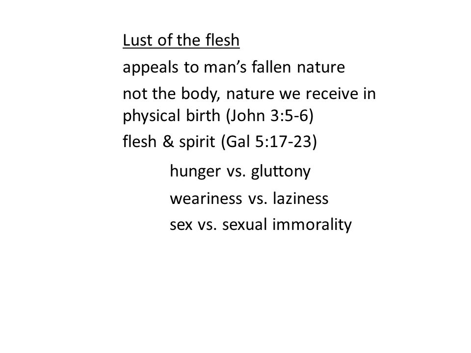 Lust of the flesh appeals to man's fallen nature not the body, nature we receive in physical birth (John 3:5-6) flesh & spirit (Gal 5:17-23) hunger vs.