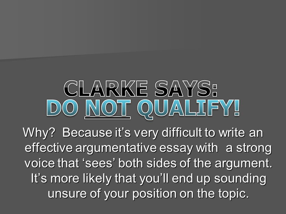 Why? Because it's very difficult to write an effective argumentative essay with a strong voice that 'sees' both sides of the argument. It's more likel