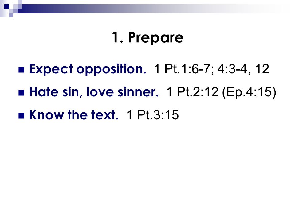 1. Prepare Expect opposition. 1 Pt.1:6-7; 4:3-4, 12 Hate sin, love sinner. 1 Pt.2:12 (Ep.4:15) Know the text. 1 Pt.3:15