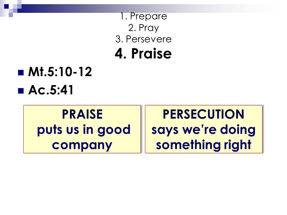 1. Prepare 2. Pray 3. Persevere 4. Praise Mt.5:10-12 Ac.5:41 PRAISE puts us in good company PERSECUTION says we're doing something right