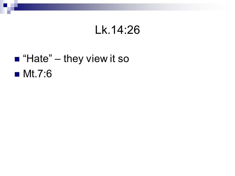 Lk.14:26 Hate – they view it so Mt.7:6