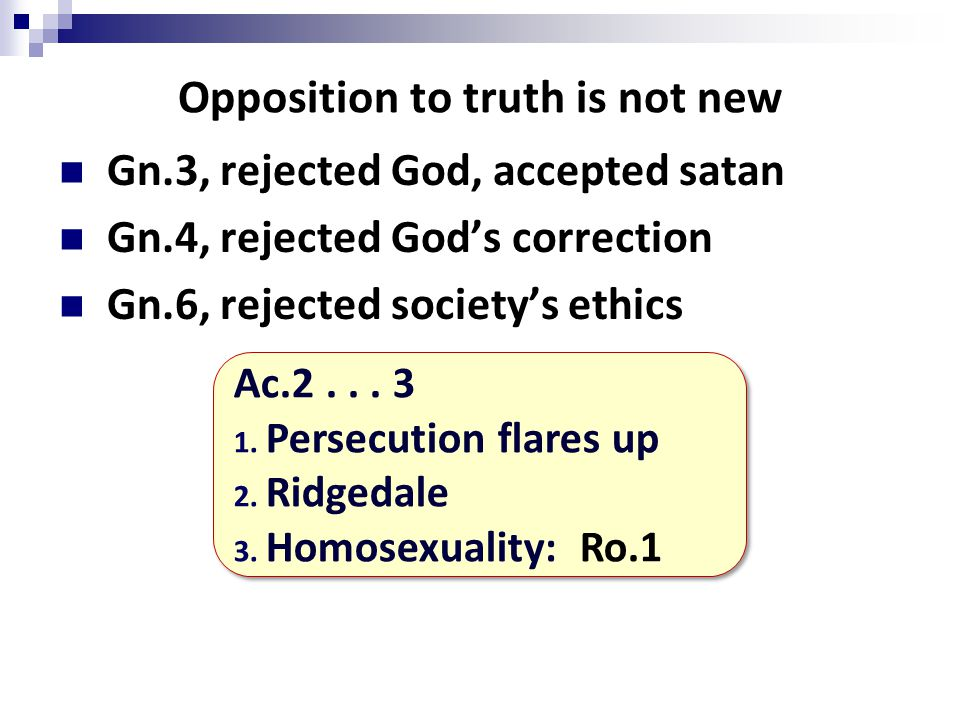 Opposition to truth is not new Gn.3, rejected God, accepted satan Gn.4, rejected God's correction Gn.6, rejected society's ethics Ac.2...