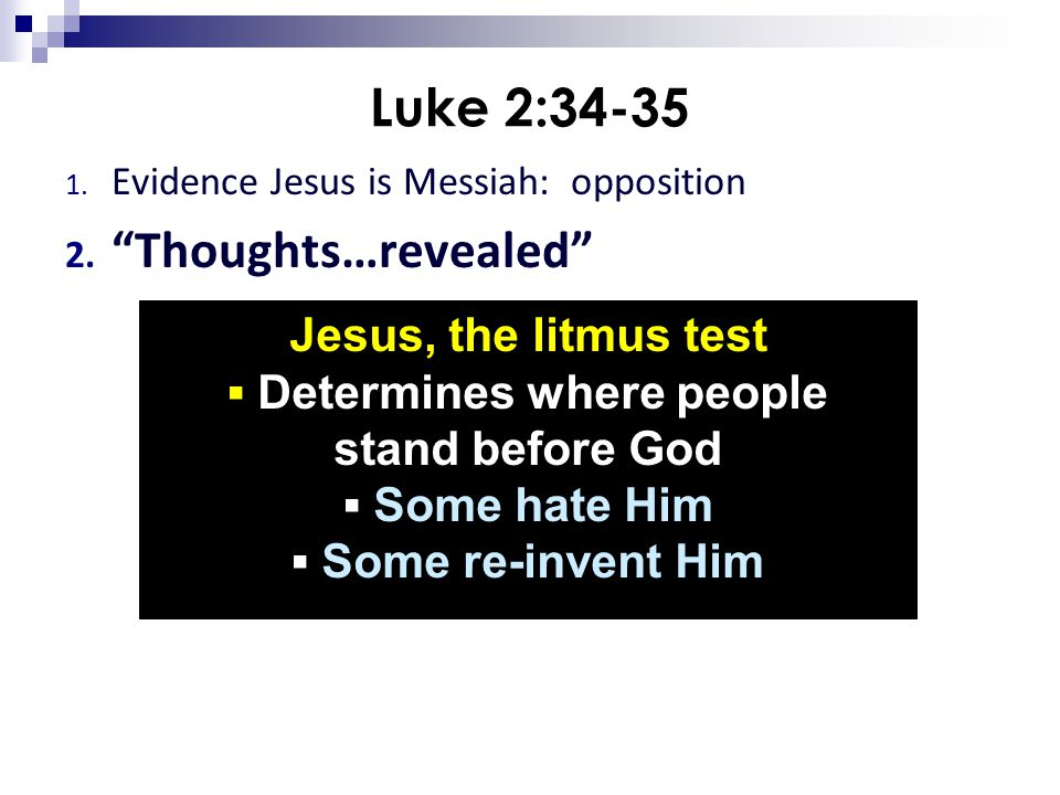 """Luke 2:34-35 1. Evidence Jesus is Messiah: opposition 2. """"Thoughts…revealed"""" Jesus, the litmus test ▪ Determines where people stand before God ▪ Some"""