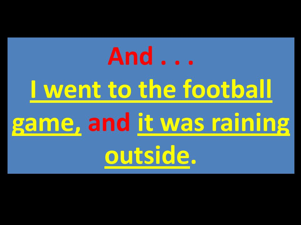 And... I went to the football game, and it was raining outside.