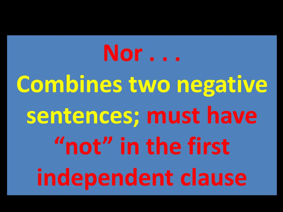 Nor... Combines two negative sentences; must have not in the first independent clause