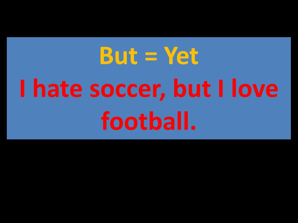 But = Yet I hate soccer, but I love football.