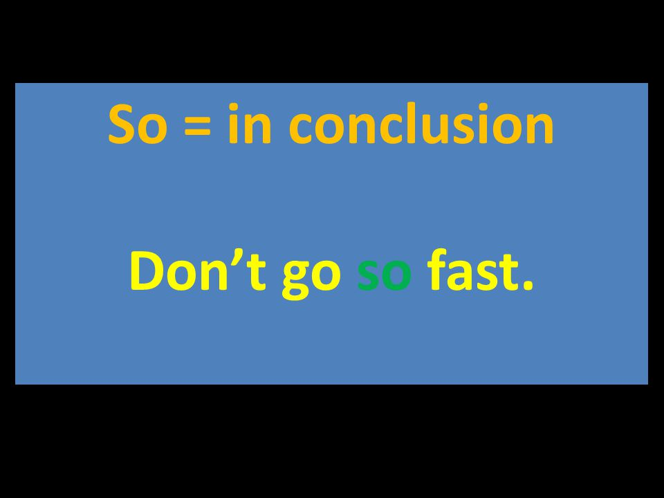 So = in conclusion Don't go so fast.