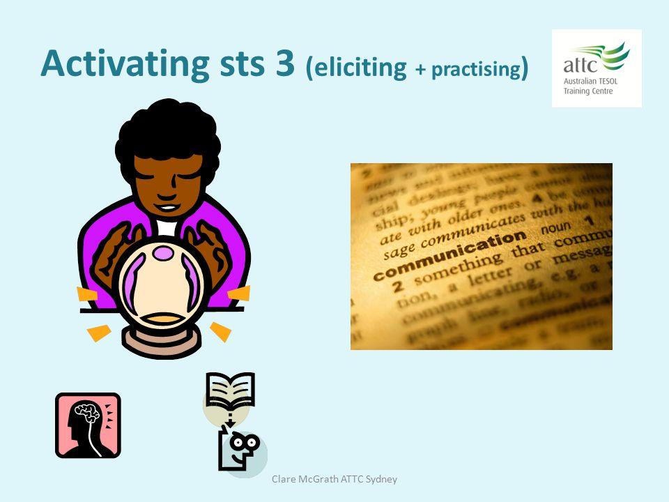 Activating sts 2 (eliciting + practising ) Clare McGrath ATTC Sydney