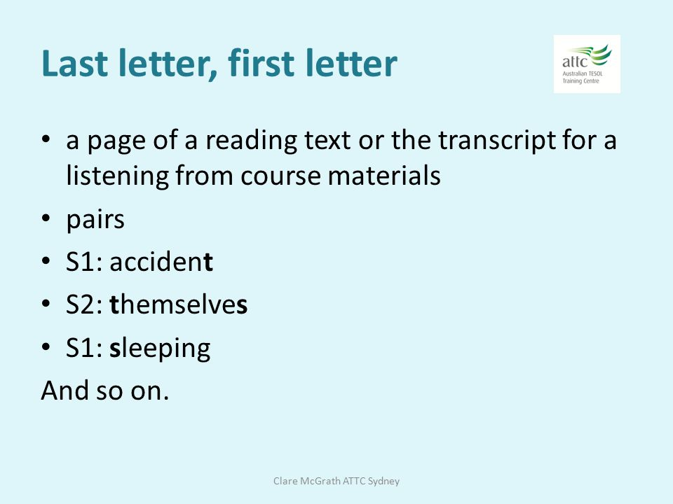 vocab PRACTICE + materials Last letter, first letter Using mnemonics and the keyword technique Working with academic word lists Word chains / text presentation Narrow reading / text presentation Clare McGrath ATTC Sydney